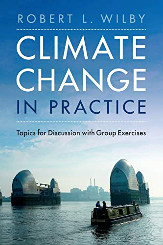 Climate Change in Practice: Topics for Discussion with Group Exercises By Robert L. Wilby (Loughborough University)