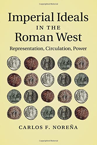Imperial Ideals in the Roman West By Carlos F. Norena (Professor, University of California, Berkeley)