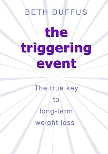 the Triggering Event: the True Key to Long-Term Weight Loss By Beth Duffus