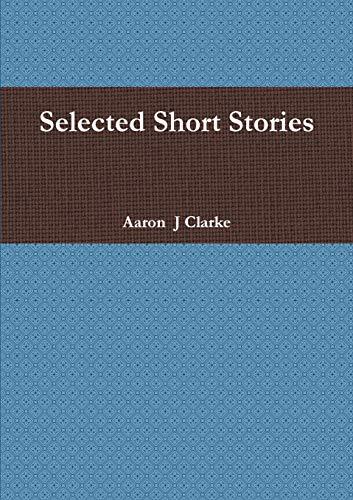 Selected Short Stories By Mr Aaron  J Clarke