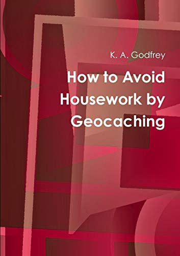 How to Avoid Housework by Geocaching By K. A. Godfrey