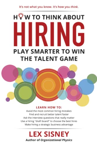 How to Think About Hiring: Play Smarter to Win the Talent Game By Lex Sisney