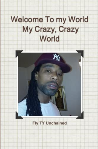Welcome to My World- My Crazy, Crazy World By Fly Ty Unchained