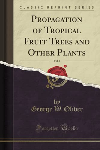 Propagation of Tropical Fruit Trees and Other Plants, Vol. 1 (Classic Reprint) by George W Oliver