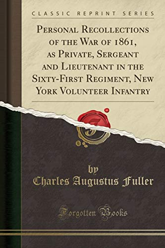 Personal Recollections of the War of 1861, as Private, Sergeant and Lieutenant in the Sixty-First Regiment, New York Volunteer Infantry (Classic Reprint) By Charles Augustus Fuller