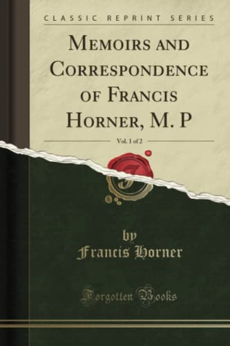 Memoirs and Correspondence of Francis Horner, M. P, Vol. 1 of 2 (Classic Reprint) By Francis Horner