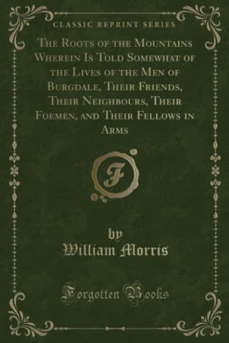The Roots of the Mountains Wherein Is Told Somewhat of the Lives of the Men of Burgdale, Their Friends, Their Neighbours, Their Foemen, and Their Fellows in Arms (Classic Reprint) By William Morris, MD