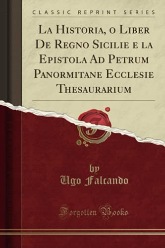 La Historia, O Liber de Regno Sicilie E La Epistola Ad Petrum Panormitane Ecclesie Thesaurarium (Classic Reprint) By Ugo Falcando