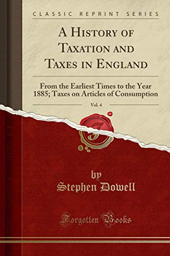 A History of Taxation and Taxes in England, Vol. 4 By Stephen Dowell