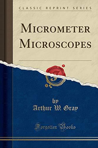 Micrometer Microscopes (Classic Reprint) By Arthur W Gray