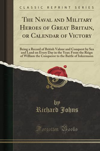 The Naval and Military Heroes of Great Britain, or Calendar of Victory By Richard Johns