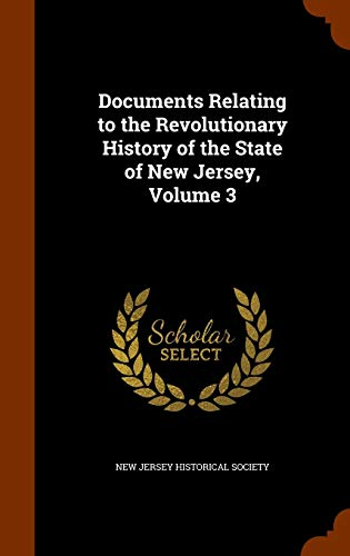 Documents Relating to the Revolutionary History of the State of New Jersey, Volume 3 By New Jersey Historical Society