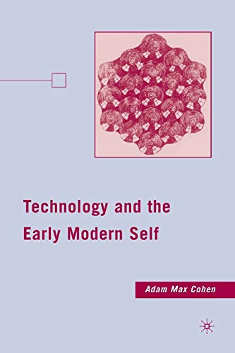 Technology and the Early Modern Self By A. Cohen