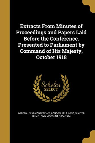 Extracts from Minutes of Proceedings and Papers Laid Before the Conference. Presented to Parliament by Command of His Majesty, October 1918 By London 1918 Imperial War Conference