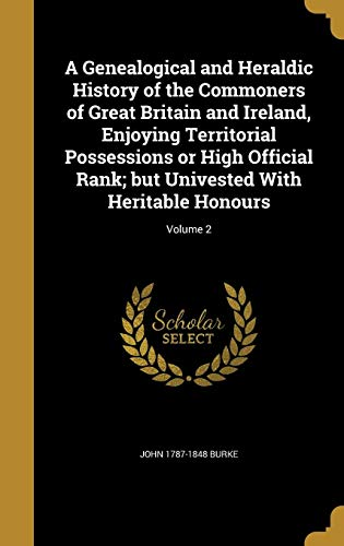 A Genealogical and Heraldic History of the Commoners of Great Britain and Ireland, Enjoying Territorial Possessions or High Official Rank; But Univested with Heritable Honours; Volume 2 By John 1787-1848 Burke