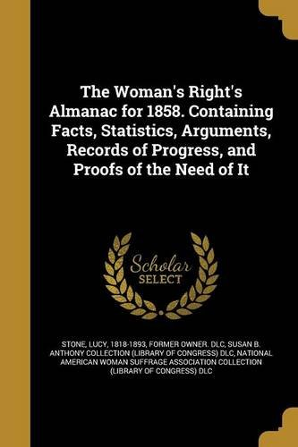 The Woman's Right's Almanac for 1858. Containing Facts, Statistics, Arguments, Records of Progress, and Proofs of the Need of It By Lucy 1818-1893 Stone, Former