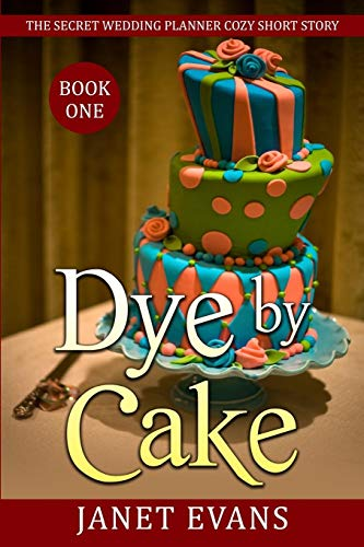 Dye By Cake - The Secret Wedding Planner Cozy Short Story Mystery Series Book One By Janet Evans (University of Liverpool Hope UK)