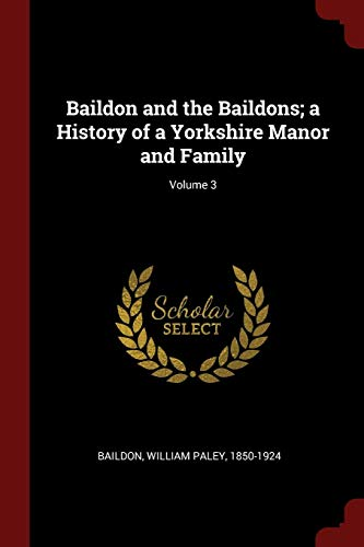 Baildon and the Baildons; A History of a Yorkshire Manor and Family; Volume 3 By William Paley 1850-1924 Baildon