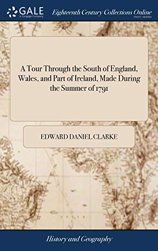 A Tour Through the South of England, Wales, and Part of Ireland, Made During the Summer of 1791 By Edward Daniel Clarke