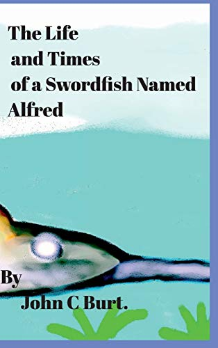 The Life and Times of a Swordfish Named Alfred. By John C Burt