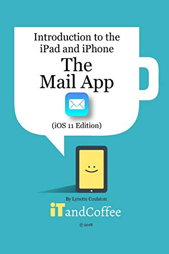 The Mail app on the iPad and iPhone (iOS 11 Edition) By Lynette Coulston