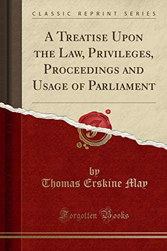 A Treatise Upon the Law, Privileges, Proceedings and Usage of Parliament (Classic Reprint) By Thomas Erskine May