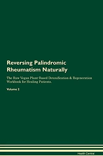 Reversing Palindromic Rheumatism Naturally The Raw Vegan Plant-Based Detoxification & Regeneration Workbook for Healing Patients. Volume 2 By Health Central
