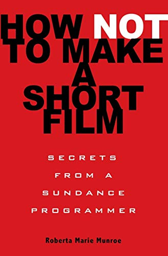 How Not to Make a Short Film: Straight Shooting from a Sundance Programmer By Roberta Munroe