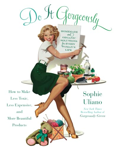 Do It Gorgeously: How to Make Less Toxic, Less Expensive, and More Beautiful Products By Sophie Uliano