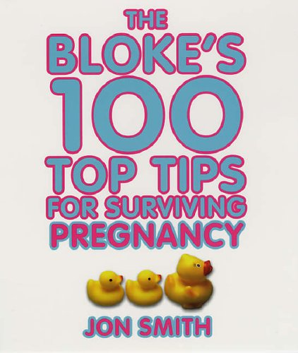 The Bloke's 100 Top Tips For Surviving Pregnancy By Jon Smith
