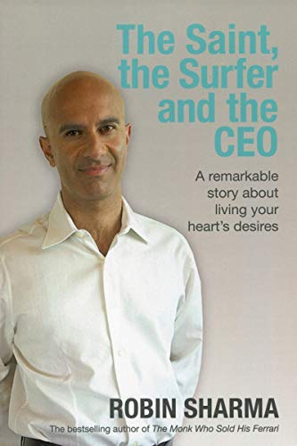 The Saint, the Surfer and the CEO: A Remarkable Story About Living Your Heart's Desires by Robin S. Sharma