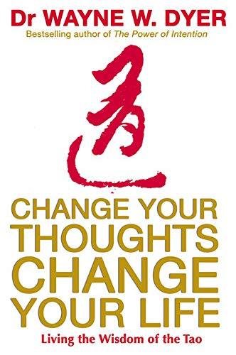 Change Your Thoughts, Change Your Life: Living the Wisdom of the Tao by Wayne W. Dyer