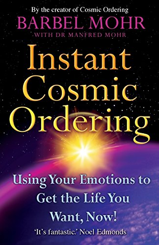 Instant Cosmic Ordering: Using Your Emotions To Get The Life You Want, Now! by Barbel Mohr
