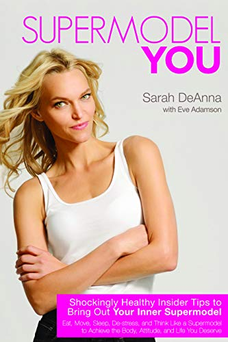 Supermodel YOU: Shockingly Healthy Insider Tips to Bring Out Your Inner Supermodel By Sarah DeAnna