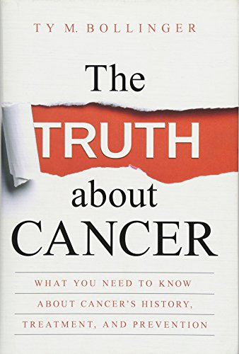 The Truth about Cancer: What You Need to Know about Cancer's History, Treatment and Prevention By Ty M. Bollinger