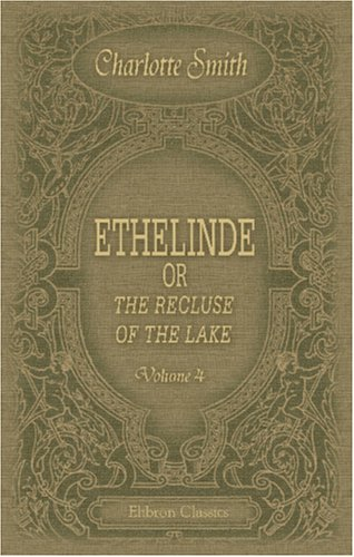Ethelinde, or the Recluse of the Lake: Volume 4 By Charlotte Smith