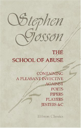 The School of Abuse, Containing a Pleasant Invective against Poets, Pipers, Players, Jesters, c. By Stephen Gosson