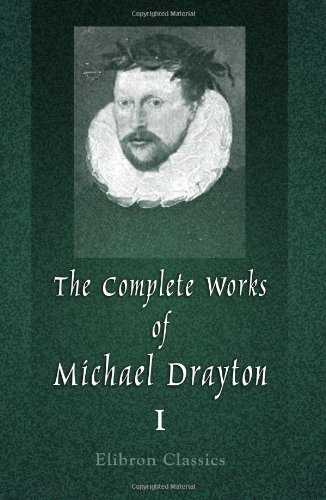 The Complete Works of Michael Drayton, Now First Collected: Volume 1. Polyolbion By Michael Drayton