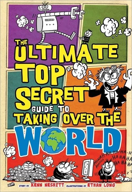 The Ultimate Top Secret Guide to Taking Over the World By Kenn Nesbitt