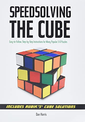 Speed Solving the Cube: Easy to Follow, Step-by-step Instructions for Many Popular 3-D Puzzles by Dan Harris