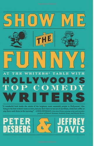 Show Me the Funny!: At the Writer's Table with Hollywood's Top Comedy Writers by Peter Desberg