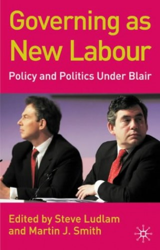 Governing as New Labour: Policy and Politics Under Blair by Edited by Steve Ludlam