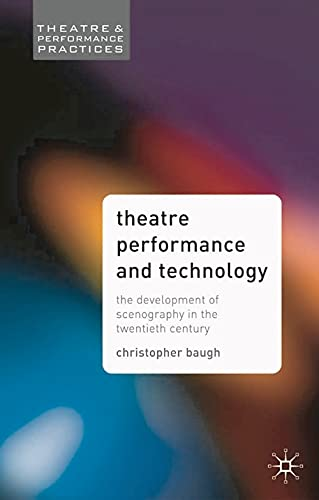 Theatre Performance and Technology: The Development of Scenography in the Twentieth Century by Christopher Baugh