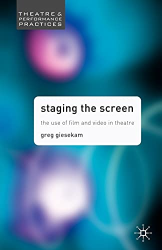 Staging the Screen: The Use of Film and Video in Theatre (Theatre and Performance Practices) By Greg Giesekam