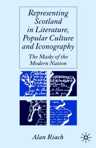 Representing Scotland in Literature, Popular Culture and Iconography: The Masks of the Modern Nation by Alan Riach