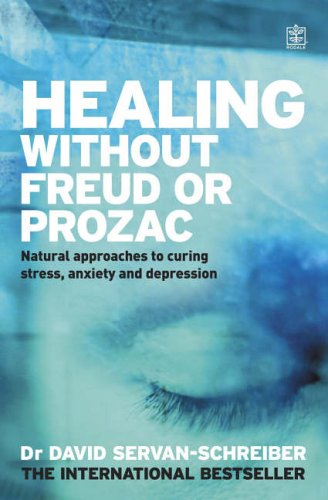 Healing without Freud or Prozac: Natural Approaches to Curing Stress, Anxiety and Depression without Drugs and without Psychoanalysis by David Servan-Schreiber