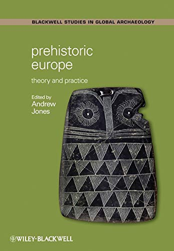 Prehistoric Europe: Theory and Practice (Blackwell Studies in Global Archaeology) (Wiley Blackwell Studies in Global Archaeology) By Edited by Andrew Jones