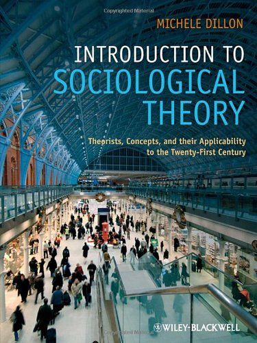 Introduction to Sociological Theory: Theorists, Concepts, and Their Applicability to the Twenty-First Century By Michele Dillon