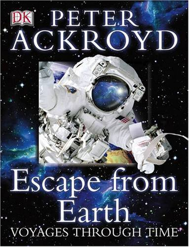 Peter Ackroyd Voyages Through Time: Escape From Earth By Peter Ackroyd