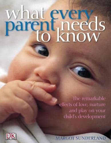 What Every Parent Needs to Know: The incredible effects of love, nurture and play on your child's development By Margot Sunderland